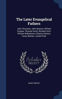 The Later Evangelical Fathers: John Thornton, John Newton, William Cowper, Thomas Scott, Richard Cecil, William Wilberforce, Charles Simeon, Henry Martyn, Josiah Pratt