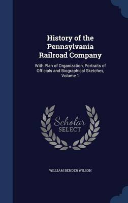 History of the Pennsylvania Railroad Company: With Plan of Organization, Portraits of Officials and Biographical Sketches, Volume 1