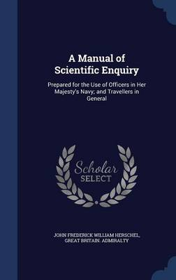 A Manual of Scientific Enquiry: Prepared for the Use of Officers in Her Majesty's Navy; And Travellers in General