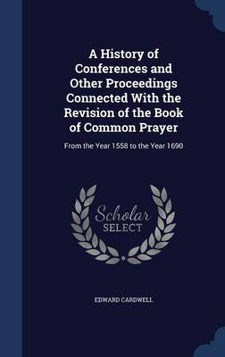 A History of Conferences and Other Proceedings Connected with the Revision of the Book of Common Prayer: From the Year 1558 to the Year 1690