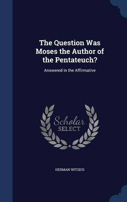 The Question Was Moses the Author of the Pentateuch?: Answered in the Affirmative