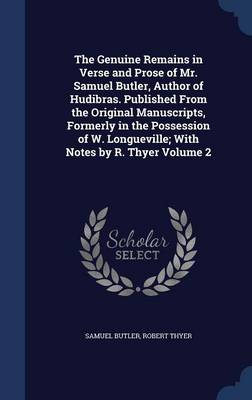 The Genuine Remains in Verse and Prose of Mr. Samuel Butler, Author of Hudibras. Published from the Original Manuscripts, Formerly in the Possession of W. Longueville; With Notes by R. Thyer Volume 2