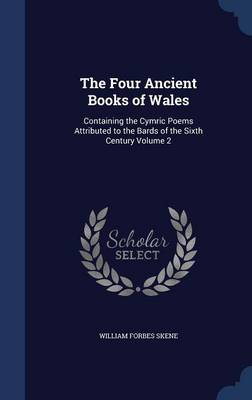 The Four Ancient Books of Wales: Containing the Cymric Poems Attributed to the Bards of the Sixth Century Volume 2