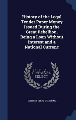 History of the Legal Tender Paper Money Issued During the Great Rebellion, Being a Loan Without Interest and a National Currenc