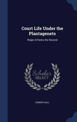 Court Life Under the Plantagenets: Reign of Henry the Second