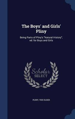 The Boys' and Girls' Pliny: Being Parts of Pliny's Natural History, Ed. for Boys and Girls