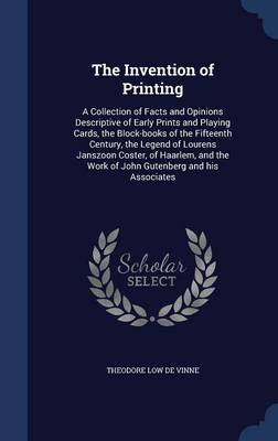 The Invention of Printing: A Collection of Facts and Opinions Descriptive of Early Prints and Playing Cards, the Block-Books of the Fifteenth Century, the Legend of Lourens Janszoon Coster, of Haarlem, and the Work of John Gutenberg and His Associates