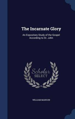 The Incarnate Glory: An Expository Study of the Gospel According to St. John
