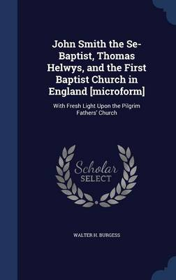 John Smith the Se-Baptist, Thomas Helwys, and the First Baptist Church in England [Microform]: With Fresh Light Upon the Pilgrim Fathers' Church