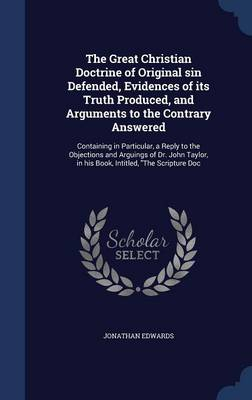 The Great Christian Doctrine of Original Sin Defended, Evidences of Its Truth Produced, and Arguments to the Contrary Answered: Containing in Particular, a Reply to the Objections and Arguings of Dr. John Taylor, in His Book, Intitled, the Scripture Doc
