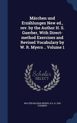 Marchen Und Erzahlungen New Ed., REV. by the Author H. S. Guerber, with Direct-Method Exercises and Revised Vocabulary by W. R. Myers .. Volume 1