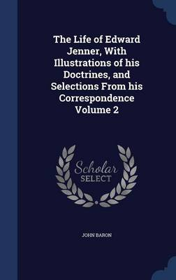 The Life of Edward Jenner, with Illustrations of His Doctrines, and Selections from His Correspondence; Volume 2