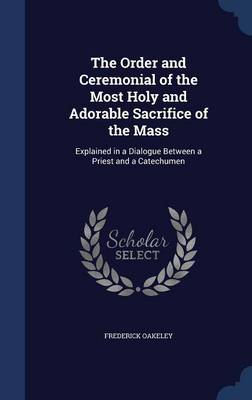 The Order and Ceremonial of the Most Holy and Adorable Sacrifice of the Mass: Explained in a Dialogue Between a Priest and a Catechumen