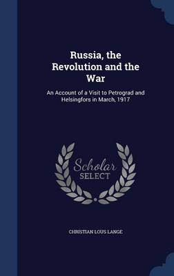 Russia, the Revolution and the War: An Account of a Visit to Petrograd and Helsingfors in March, 1917