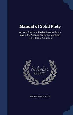 Manual of Solid Piety: Or, New Practical Meditations for Every Day in the Year on the Life of Our Lord Jesus Christ Volume 2