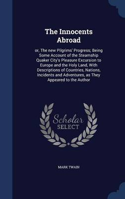 The Innocents Abroad: Or, the New Pilgrims' Progress; Being Some Account of the Steamship Quaker City's Pleasure Excursion to Europe and the Holy Land, with Descriptions of Countries, Nations, Incidents and Adventures, as They Appeared to the Author