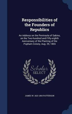 Responsibilities of the Founders of Republics: An Address on the Peninsula of Sabino, on the Two-Hundred and Fifty-Eighth Anniversary of the Planting of the Popham Colony, Aug. 29, 1865