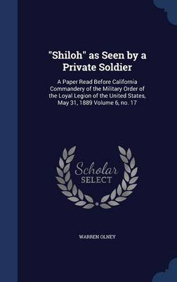 Shiloh as Seen by a Private Soldier: A Paper Read Before California Commandery of the Military Order of the Loyal Legion of the United States, May 31, 1889 Volume 6, No. 17