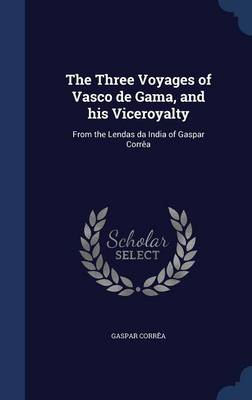 The Three Voyages of Vasco de Gama, and His Viceroyalty: From the Lendas Da India of Gaspar Correa