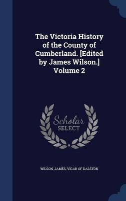 The Victoria History of the County of Cumberland. [Edited by James Wilson.] Volume 2