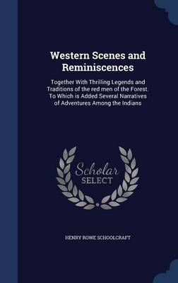 Western Scenes and Reminiscences: Together with Thrilling Legends and Traditions of the Red Men of the Forest. to Which Is Added Several Narratives of Adventures Among the Indians