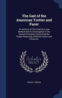 The Gait of the American Trotter and Pacer: An Analysis of Their Gait by a New Method and an Investigation of the General Principles Concerning the Proper Balancing of Motion Action and Extension