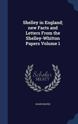 Shelley in England; New Facts and Letters from the Shelley-Whitton Papers Volume 1