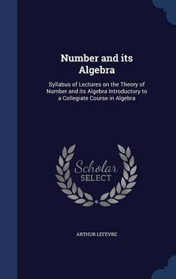 Number and Its Algebra: Syllabus of Lectures on the Theory of Number and Its Algebra Introductory to a Collegiate Course in Algebra