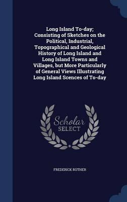 Long Island To-Day; Consisting of Sketches on the Political, Industrial, Topographical and Geological History of Long Island and Long Island Towns and Villages, But More Particularly of General Views Illustrating Long Island Scences of To-Day