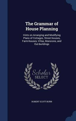 The Grammar of House Planning: Hints on Arranging and Modifying Plans of Cottages, Street-Houses, Farm-Houses, Villas, Mansions, and Out-Buildings