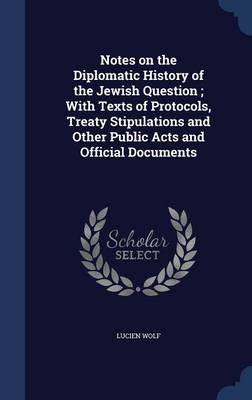 Notes on the Diplomatic History of the Jewish Question; With Texts of Protocols, Treaty Stipulations and Other Public Acts and Official Documents