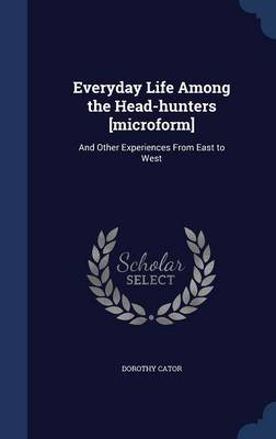 Everyday Life Among the Head-Hunters [microform]: And Other Experiences from East to West