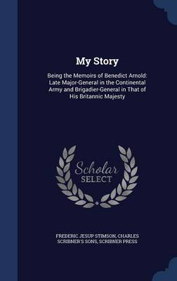 My Story: Being the Memoirs of Benedict Arnold: Late Major-General in the Continental Army and Brigadier-General in That of His Britannic Majesty