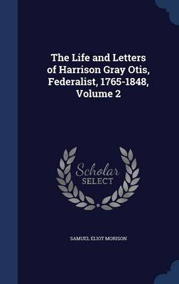 The Life and Letters of Harrison Gray Otis, Federalist, 1765-1848, Volume 2