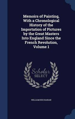 Memoirs of Painting, with a Chronological History of the Importation of Pictures by the Great Masters Into England Since the French Revolution, Volume 1