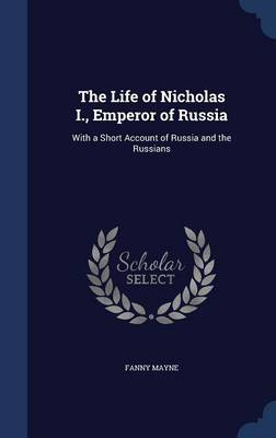 The Life of Nicholas I., Emperor of Russia: With a Short Account of Russia and the Russians