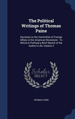 The Political Writings of Thomas Paine: Secretary to the Committee of Foreign Affairs in the American Revolution: To Which Is Prefixed a Brief Sketch of the Author's Life; Volume 2