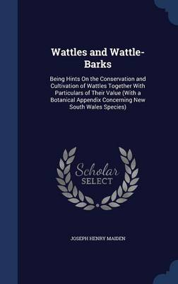 Wattles and Wattle-Barks: Being Hints on the Conservation and Cultivation of Wattles Together with Particulars of Their Value (with a Botanical Appendix Concerning New South Wales Species)