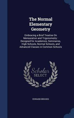The Normal Elementary Geometry: Embracing a Brief Treatise on Mensuration and Trigonometry: Designed for Academies, Seminaries, High Schools, Normal Schools, and Advanced Classes in Common Schools