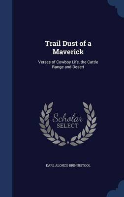 Trail Dust of a Maverick: Verses of Cowboy Life, the Cattle Range and Desert