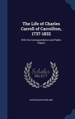 The Life of Charles Carroll of Carrollton, 1737-1832: With His Correspondence and Public Papers