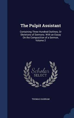 The Pulpit Assistant: Containing Three Hundred Outlines, or Skeletons of Sermons. with an Essay on the Composition of a Sermon, Volume 2
