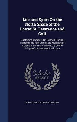 Life and Sport on the North Shore of the Lower St. Lawrence and Gulf: Containing Chapters on Salmon Fishing, Trapping, the Folk-Lore of the Montagnais Indians and Tales of Adventure on the Fringe of the Labrador Peninsula