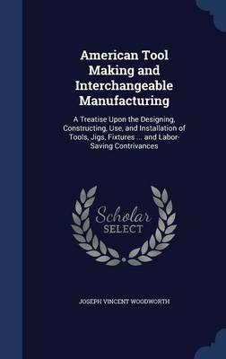 American Tool Making and Interchangeable Manufacturing: A Treatise Upon the Designing, Constructing, Use, and Installation of Tools, Jigs, Fixtures ... and Labor-Saving Contrivances