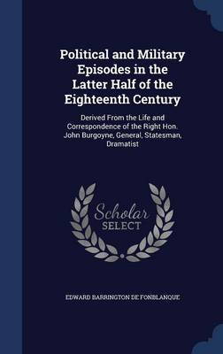 Political and Military Episodes in the Latter Half of the Eighteenth Century: Derived from the Life and Correspondence of the Right Hon. John Burgoyne, General, Statesman, Dramatist