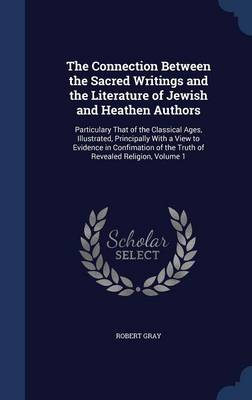 The Connection Between the Sacred Writings and the Literature of Jewish and Heathen Authors: Particulary That of the Classical Ages, Illustrated, Principally with a View to Evidence in Confimation of the Truth of Revealed Religion; Volume 1