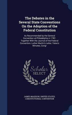 The Debates in the Several State Conventions on the Adoption of the Federal Constitution: As Recommended by the General Convention at Philadelphia in 1787. Together with the Journal of the Federal Convention, Luther Martin's Letter, Yates's Minutes, Congr