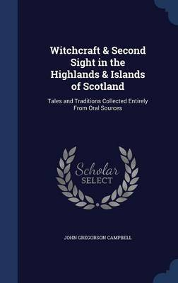 Witchcraft & Second Sight in the Highlands & Islands of Scotland : Tales and Traditions Collected Entirely from Oral Sources