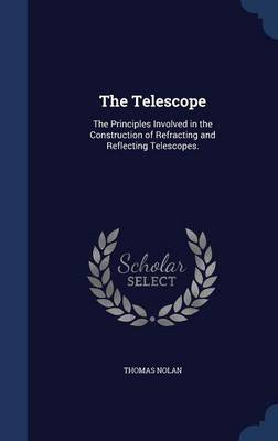 The Telescope: The Principles Involved in the Construction of Refracting and Reflecting Telescopes.