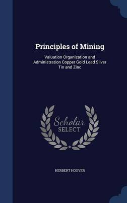 Principles of Mining: Valuation Organization and Administration Copper Gold Lead Silver Tin and Zinc